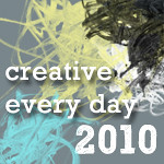 Creative Every Day 2010 challenge