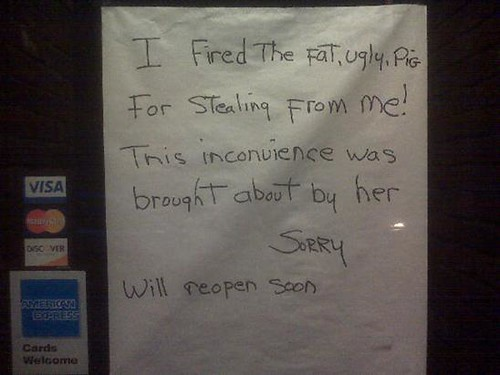 I fired the fat, ugly, pig for stealing from me This inconvenience was brought about by her Sorry  Will reopen soon