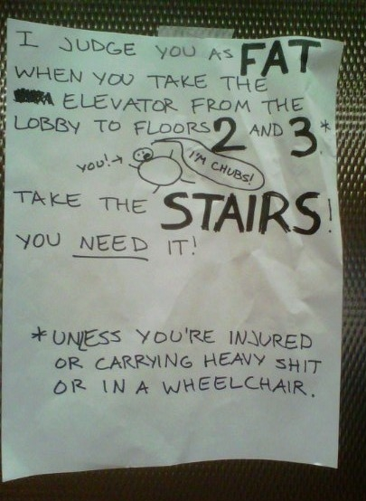 I judge you as FAT when you take the elevator from the lobby to floors 2 and 3* Take the STAIRS! You NEED it! *Unless you're injured or carrying heavy shit or in a wheelchair.