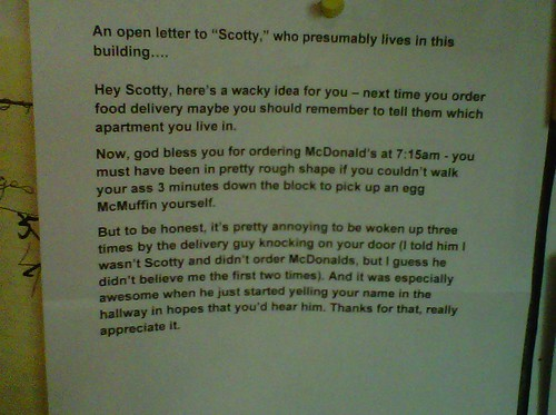 "An open letter to ""Scotty,"" who presumably lives in this building.  Hey Scotty, here's a wacky idea for you – next time you order food delivery maybe you should remember to tell them which apartment you live in.   Now, god bless you for ordering McDonald's at 7:15am - you must have been in pretty rough shape if you couldn't walk your ass 3 minutes down the block to pick up an egg McMuffin yourself.  But to be honest, it's pretty annoying to be woken up three times by the delivery guy knocking on my door (I told him I wasn't Scotty and didn't order McDonalds, but I guess he didn't believe me the first two times). And it was especially awesome when he just started yelling your name in the hallway in hopes that you'd hear him. Thanks for that, really appreciate it."