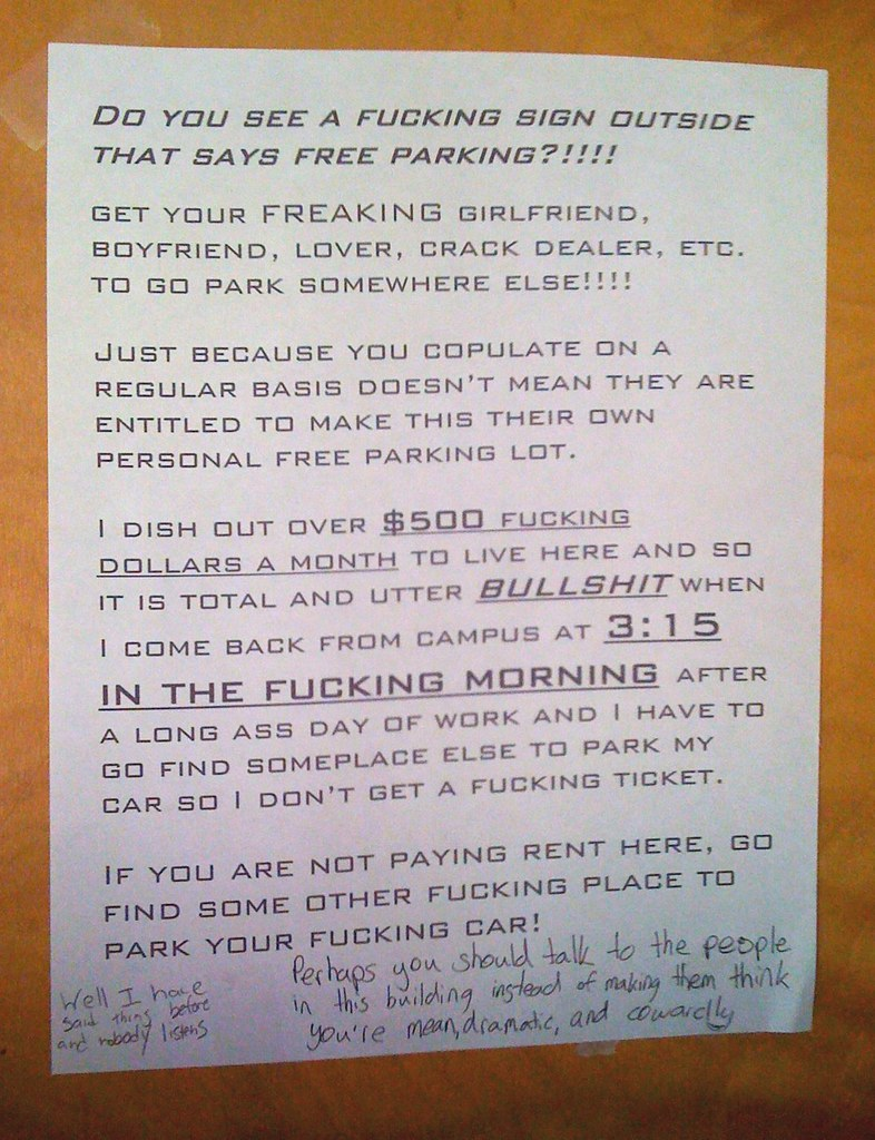Do you see a fucking sign outside that says free parking?!!!! Get your freaking girlfriend, boyfriend, lover, crack dealer, etc. to go park somewhere else!!!! Just because you copulate on a regular basis doesn't mean they are entitled to make this their own personal free parking lot. I dish out over $500 fucking dollars a month to live here and so it is total and utter bullshit when I come back from campus at 3:15 in the fucking morning after a long ass day of work and I have to go find someplace else to park my car so I don't have to get a fucking ticket. If you are not paying rent here, go find some other fucking place to park your fucking car!