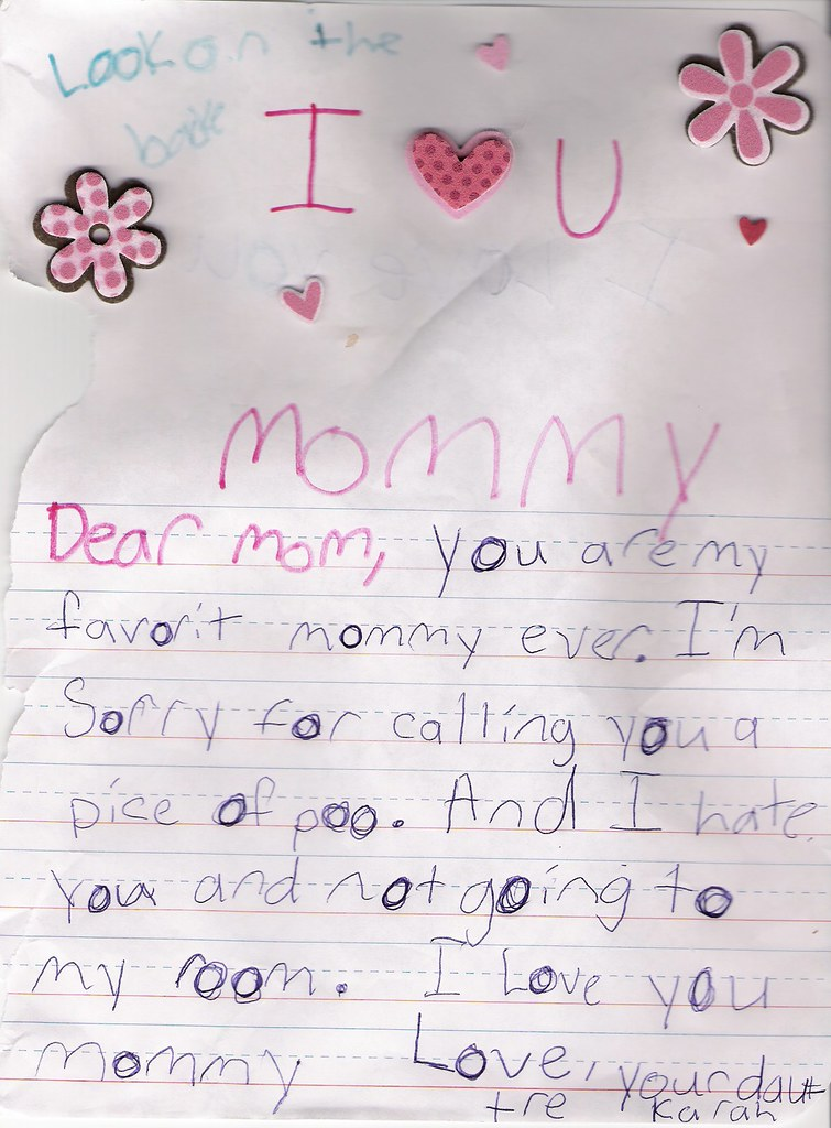 I <3 U Mommy Dear Mom, You are my favorit [sic] mommy ever. I'm sorry for calling you a piece of poo. And I hate you and not going to my room. I love you Mommy  Love, your dauttre [sic] Karah