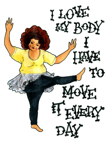 I love my body. I have to move it every day.