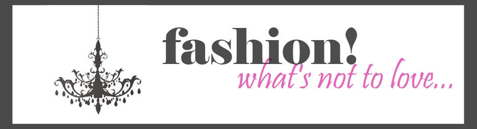 Fashion: What's Not to Love!