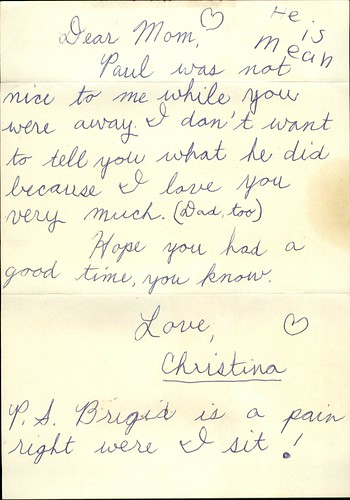 Dear Mom, Paul was not nice to me while you were away. I don't want to to tell you what he did because I love you very much. (Dad, too) Hope you had a good time, you know. Love, Christina P.S. Brigid is a pain right where I sit!