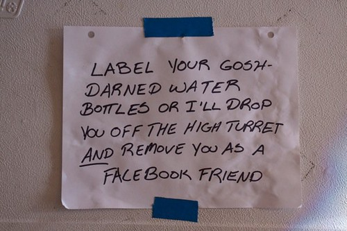 LABEL YOUR GOSH DARNED WATER BOTTLES OR I'LL DROP YOU OFF THE HIGH TURRET AND REMOVE YOU AS A FACEBOOK FRIEND