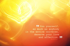 """You yourself, as much as anybody in the entire universe, deserve your love and affection. (LaurenLBolek) Tags: light love hearts lights thought heart affection you quote buddha think we have your mind what much everything universe inspire yourself result anybody become entire deserve the loveandaffection buddhaquote youyourself asmuchasanybodyintheentireuniverse deserveyourloveandaffection affection"