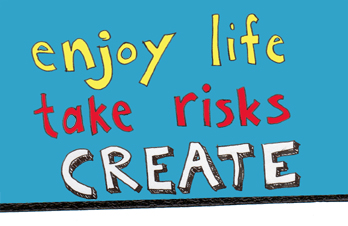 enjoy life.  take risks.  CREATE.