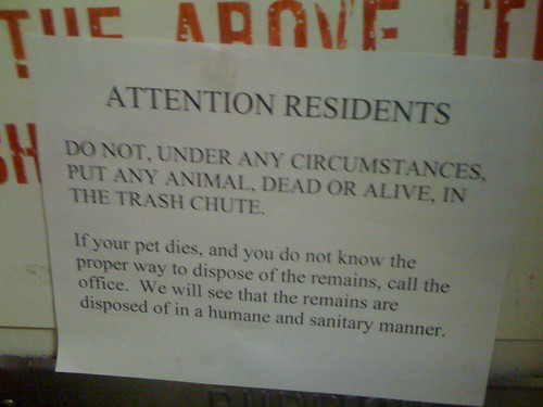ATTENTION RESIDENTS: DO NOT, UNDER ANY CIRCUMSTANCES, PUT ANY ANIMAL, DEAR OR ALIVE, IN THE TRASH CHUTE. If your pet dies, and you do not know the proper way to dispose of the remains, call the office. We will see the remains are disposed of in a humane and sanitary manner.
