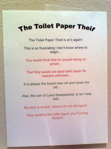 THE TOILET PAPER THEIF [sic]: The toilet paper theif [sic] is at it again! This is so frustrating I don't know where to begin...You would think that for people so grown...That they would not steal toilet paper for reasons unknown...It is always the brand new roll and never the old...Also, the can of Lysol disappeared, or so I was told... My plea is simple, please do not disregard...Stop stealing the toilet paper you Fucking Retard!!