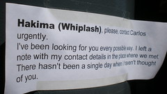 Hakima (Whiplash) please contact Carlos urgently I've been looking for you every possible way I left a note with my contact details in the place where we met There hasn't been a single day when I haven't thought of you (flikr) Tags: amsterdam way for thought day looking with place please you details carlos been we note every where single when there ive contact possible met left whiplash havent hasnt urgently i hakima hakimawhiplashpleasecontactcarlosurgentlyivebeenlookingforyoueverypossiblewayileftanotewithmycontactdetailsintheplacewherewemettherehasntbeenasingledaywhenihaventthoughtofyou