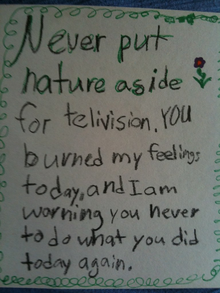Never put nature aside for telivision [sic]. You burned my feelings today, and I am
