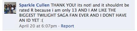a screenshot of a facebook comment from a user named Sparkle Cullen. She writes 'THANK YOU! its not! and it shouldnt be rated R because i am only 13 AND I AM LIKE THE BIGGEST TWILIGHT SAGA FAN EVER AND I DONT HAVE AN ID YET :('