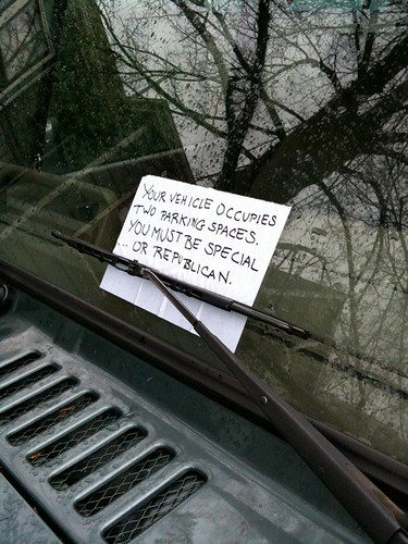 YOUR VEHICLE OCCUPIES TWO PARKING SPACES. YOU MUST BE SPECIAL...OR REPUBLICAN.