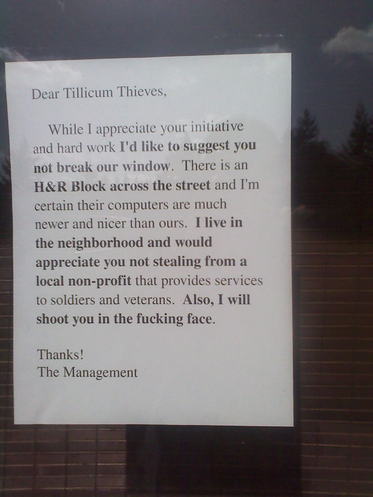 Dear Tillicum Thieves, While I appreciate your initiative and hard work I'd like to suggest you not break our window. There is an H&R Block across the street and I'm certain their computers are much newer and nicer than ours. I live in the neighborhood and would appreciate you not stealing from a local non-profit that provides services to soldiers and veterans. Also, I will shoot you in the fucking face. Thanks! The Management