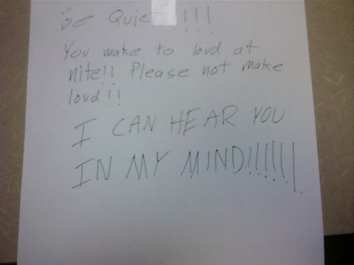 Be quiet!!!! You make to [sic] loud at nite!! Please not make loud!! I CAN HEAR YOU IN MY MIND!!!!!!
