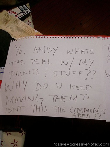 YO ANDY WHAT'S THE DEAL W/ MY PAINTS & STUFF?? WHY DO YOU U KEEP MOVING THEM?? ISN'T THIS THE COMMON AREA??