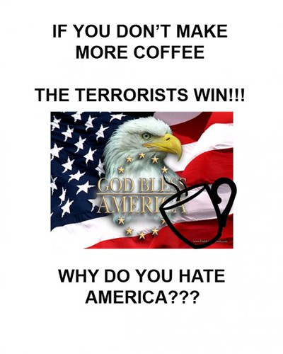 If you don't make more coffee the terrorists win!!! Why do you hate america???