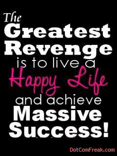 The Greatest Revenge is to love a Happy Life and achieve Massive Success!