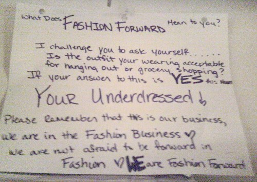 What does Fashion Forward mean to you? I challenge you to ask yourself......Is the outfit your wearing acceptable for hanging out or grocery shopping? If your answer to this is YES this means YOUR UNDERDRESSED! Please remember that this is our business, we are in the fashion business! We are not afraid to be forward in fashion. WE are fashion forward.