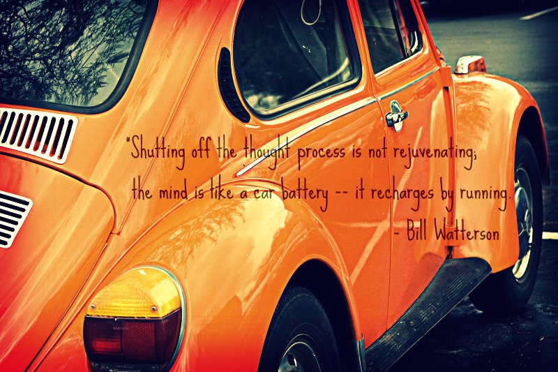 """Shutting off the thought process is not rejuvenating; the mind is like a car battery -- it recharges by running.""   Bill Watterson"
