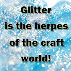 Glitter is the herpes of the craft world!