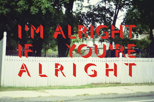 I'm alright if you're alright