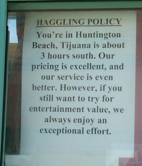 HAGGLING POLICY  You're in Huntington Beach, Tijuana is about 3 hours south. Our pricing is excellent, and our service is even better. However, if you still want to try for entertainment value, we always enjoy an exceptional effort.