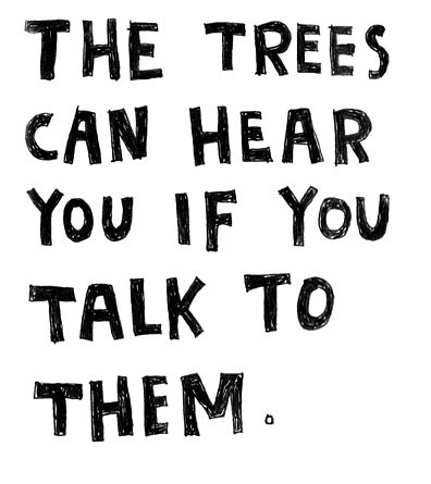 The trees can hear you if you talk to them