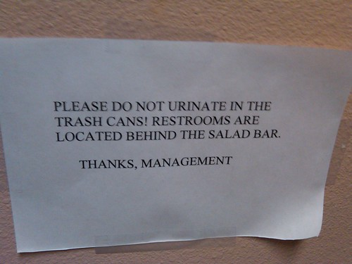 Please do not urinate in the trash cans! Restrooms are located behind the salad bar. Thanks, Management