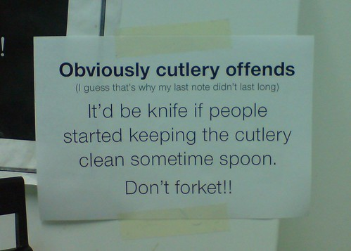 Obviously cutlery offends. (I guess that's why my last note didn't last long.) It'd be knife if people started keeping the cutlery clean sometime spoon. Don't forket!!