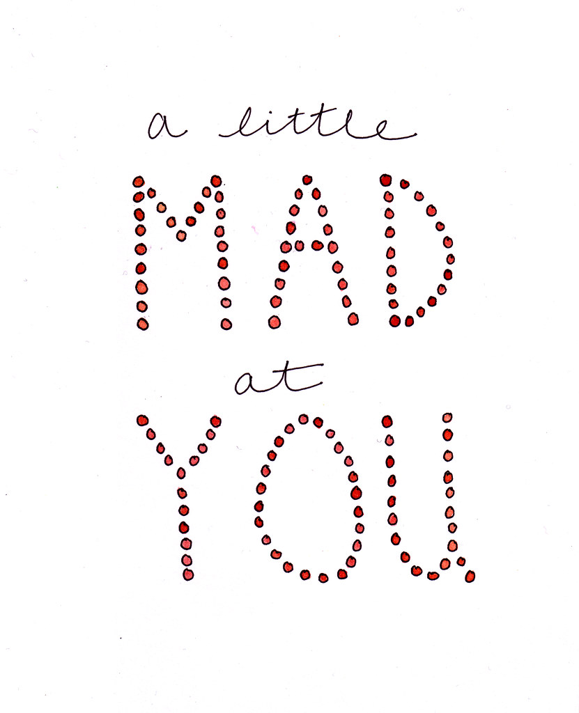 a little mad at you