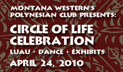 Montana Western Poly Club presents Circle of Life Celebration.  Luau, Dance, Exhibits April 24, 2010.