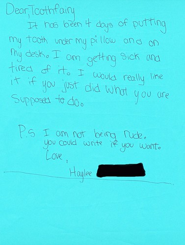 Dear, Toothfairy  It has been 4 days of putting my tooth under my pillow and on my desk. I am getting sick and tried of it. I would really like it if you just did what you are supposed to do.   P.S. I am not being rude. You could write if you want. Love, Haylee