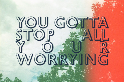 you gotta stop all your worrying