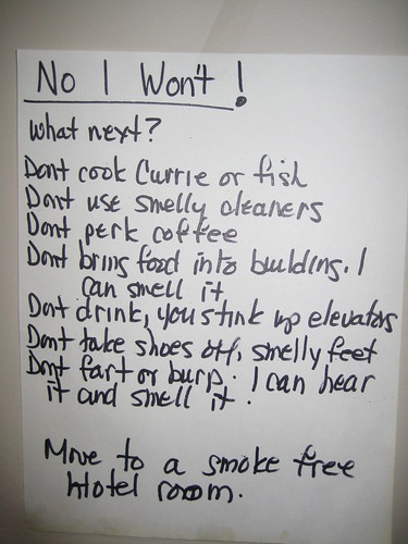 No I won't!  What next? Don't cook Currie or fish Don't use smelly cleaners Don't perk coffee Don't bring food into building. I can smell it Don't drink, you stink up elevators Don't take shoes off, smelly feet Don't fart or burp, I can hear it and smell it.  Move to a smoke free hotel room.