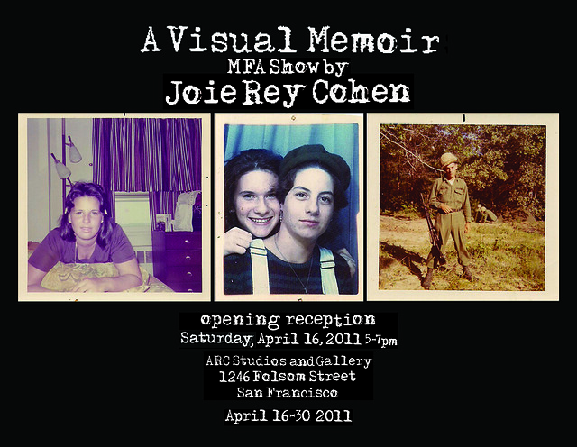 CIIS Presents A Visual Memoir by Joie Rey Cohen an MFA show Opening April 16, 2011 5-7pm @ ARC Gallery 1246 Folsom St. (btwn 8th & 9th st.) San Francisco