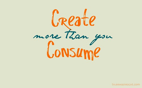 Create more than you consume by tyler.wainright