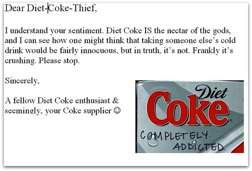 Dear Diet Coke Thief, I understand your sentiment. Diet Coke IS the nectar of the gods, and I can see how one might think that taking someone else's cold drink would be fairly innocuous, but in truth, it's not. Frankly it's crushing. Please stop. Sincerely, A fellow Diet Coke enthusiast & seemingly, your Coke supplier :)