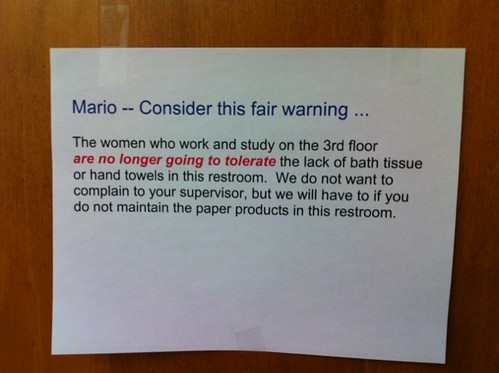 Mario -- Consider this fair warning... The women who work and study on the 3rd floor are no longer going to tolerate the lack of bath tissue or hand towels in this restroom. We do not want to complain to your supervisor, but we will have to if you do not maintain the paper products in this restroom.