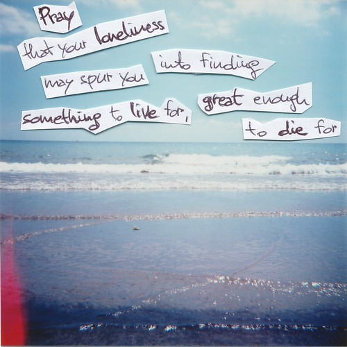 Pray that your loneliness may spur you into finding something to live for, great enough to die for