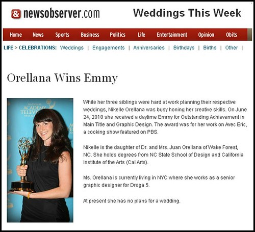 While her three siblings were hard at work planning their respective weddings, Nikelle Orellana was busy honing her creative skills. On June 24, 2010 she received a daytime Emmy for Outstanding Achievement in Main Title and Graphic Design. The award was for her work on Avec Eric, a cooking show featured on PBS. Nikelle is the daughter of Dr. and Mrs. Juan Orellana of Wake Forest, NC. She holds degrees from NC State School of Design and California Institute of the Arts (Cal Arts). Ms. Orellana is currently living in NYC where she works as a senior graphic designer for Droga 5. At present she has no plans for a wedding.