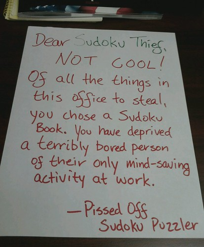 Dear Sudoku Thief, NOT COOL! Of all the things in this office to steal, you chose a Sudoku book. You have deprived a terribly bored person of their only mind-saving activity at work. -Pissed Off Sudoku Puzzler