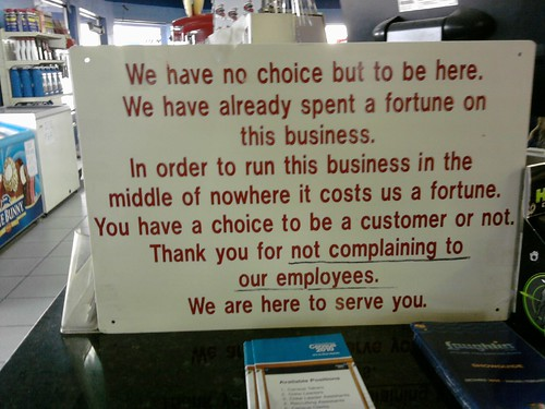 We have no choice but to be here. We have already spent a fortune on this business. In order to run this business in the middle of nowhere it costs us a fortune. You have a choice to be a customer or not. Thank you for not complaining to our employees. We are here to serve you.