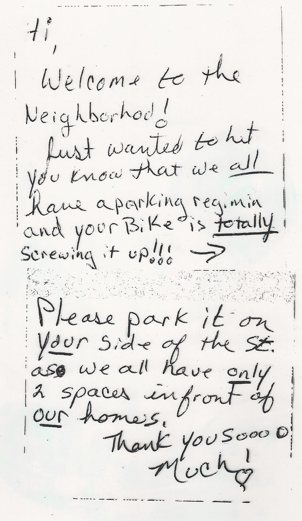 Hi, Welcome to the Neighborhod [sic]! Just wanted to Let you know that we all have a parking regimin [sic] and your Bike is totally screwing it up!!! Please park it on your side of the St. as we all have only 2 spaces in front of our homes. Thank you soooo Much!