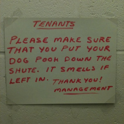 TENANTS PLEASE MAKE SURE THAT YOU PUT YOUR DOG POOH DOWN THE SHUTE. IT SMELLS IF LEFT IN. THANK YOU! MANAGEMENT