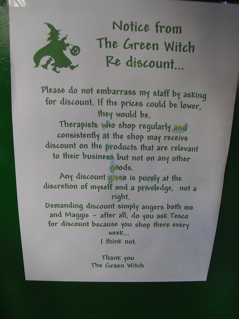 Notice from The Green Witch Re discount...Please do not embarrass my staff by asking for discount. If the prices could be lower, they would be. Therapists who shop regularly and consistently at the shop may receive a discount on their products that are relevant to their business but not on any other goods. Any discount given is purely at the discretion of myself and is a priveledge [sic], not a right. Demanding discount simply angers both me and Maggie — after all, do you ask Tesco for discount because you shop there every week...I think not. Thank you, The Green Witch