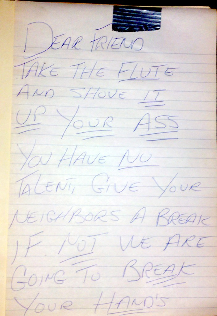 Dear Friend, Take take the flute and shove it up your ass. You have NO talent. Give your neighbors a break. if not we are going to break your hand's [sic]