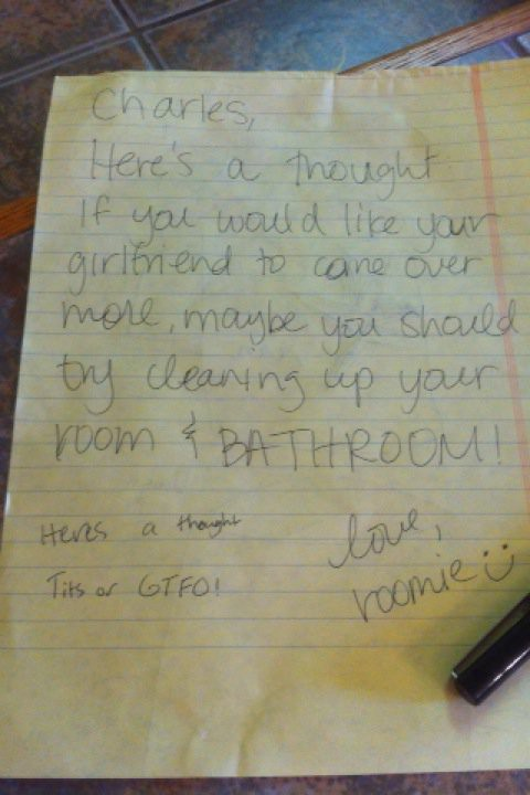 Charles, Here's a thought. If you would like your girlfriend to come over more, maybe you should try cleaning up your room and BATHROOM. love, roomie :)