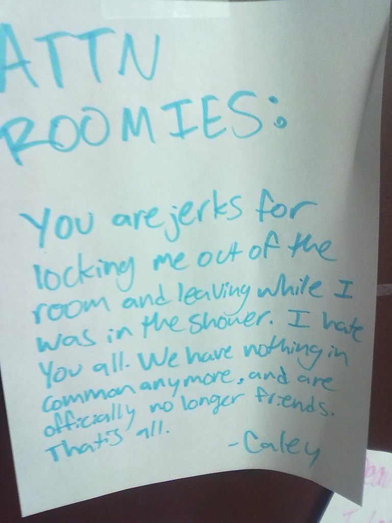 ATTN Roomies: You are jerks for locking me out of the room while I was in the shower. I hate you all. We have nothing in common anymore, and are officially no longer friends. That is all. -Caley